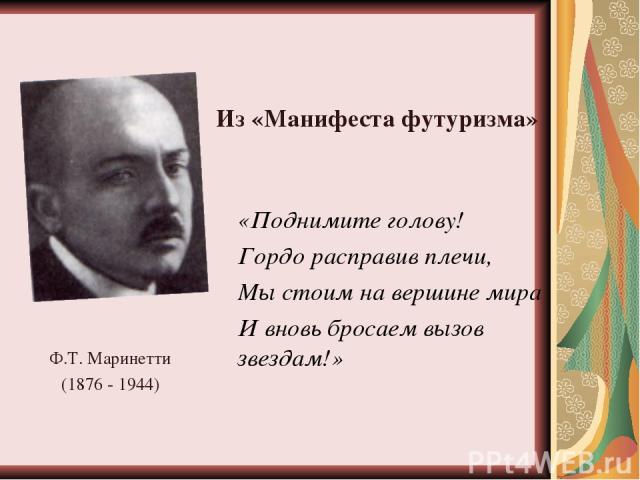Ф.Т. Маринетти (1876 - 1944) «Поднимите голову! Гордо расправив плечи, Мы стоим на вершине мира И вновь бросаем вызов звездам!» Из «Манифеста футуризма»