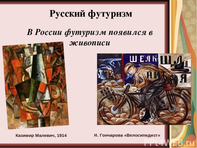 Русский футуризм В России футуризм появился в живописи Казимир Малевич, 1914 Н. Гончарова «Велосипедист»