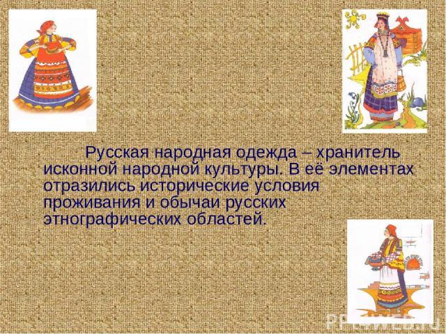 Русская народная одежда – хранитель исконной народной культуры. В её элементах отразились исторические условия проживания и обычаи русских этнографических областей.