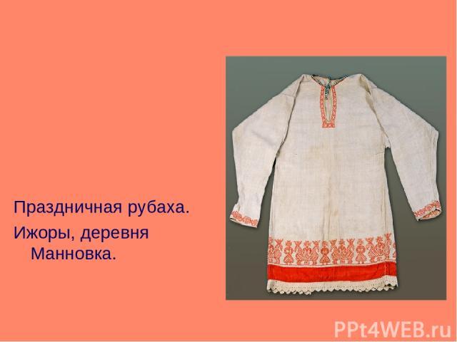 Праздничная рубаха. Ижоры, деревня Манновка.