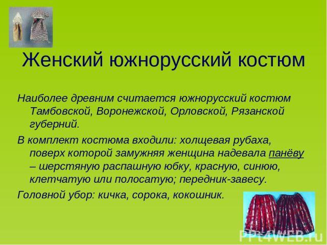 Женский южнорусский костюм Наиболее древним считается южнорусский костюм Тамбовской, Воронежской, Орловской, Рязанской губерний. В комплект костюма входили: холщевая рубаха, поверх которой замужняя женщина надевала панёву – шерстяную распашную юбку,…