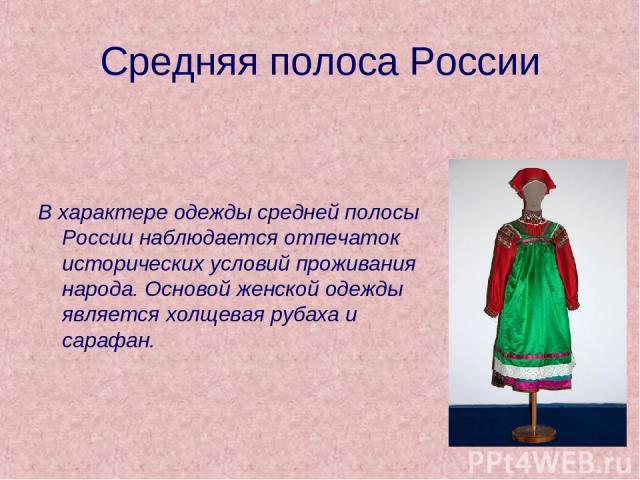 Средняя полоса России В характере одежды средней полосы России наблюдается отпечаток исторических условий проживания народа. Основой женской одежды является холщевая рубаха и сарафан.