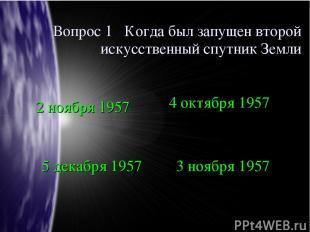Вопрос 1 Когда был запущен второй искусственный спутник Земли 2 ноября 1957 4 ок