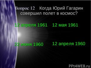 Вопрос 12 Когда Юрий Гагарин совершил полет в космос? 12 апреля 1961 12 мая 1961