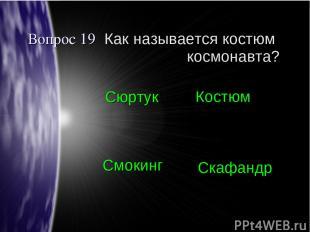 Вопрос 19 Как называется костюм космонавта? Сюртук Костюм Смокинг Скафандр