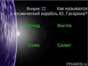 Вопрос 22 Как назывался космический корабль Ю. Гагарина? Восход Восток Союз Салю