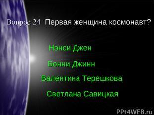 Вопрос 24 Первая женщина космонавт? Валентина Терешкова Бонни Джинн Нэнси Джен С