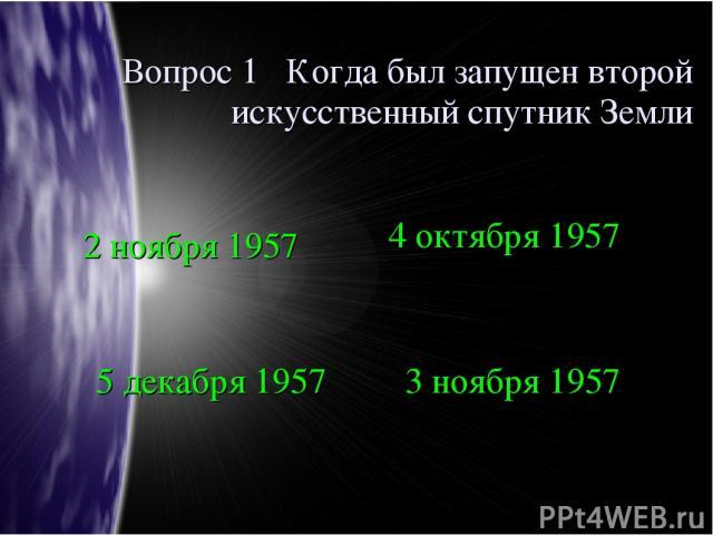 Вопрос 1 Когда был запущен второй искусственный спутник Земли 2 ноября 1957 4 октября 1957 5 декабря 1957 3 ноября 1957