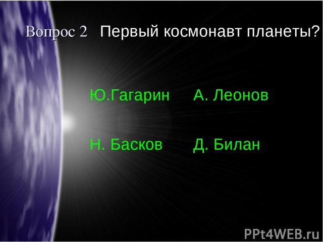 Вопрос 2 Первый космонавт планеты? Ю.Гагарин А. Леонов Н. Басков Д. Билан