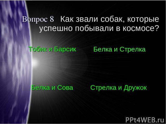 Вопрос 8 Как звали собак, которые успешно побывали в космосе? Тобик и Барсик Белка и Стрелка Белка и Сова Стрелка и Дружок