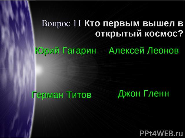 Вопрос 11 Кто первым вышел в открытый космос? Юрий Гагарин Алексей Леонов Герман Титов Джон Гленн