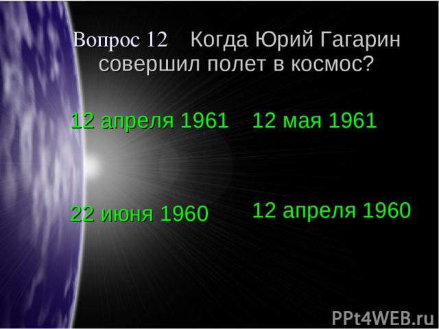 Вопрос 12 Когда Юрий Гагарин совершил полет в космос? 12 апреля 1961 12 мая 1961 22 июня 1960 12 апреля 1960
