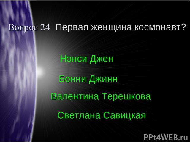 Вопрос 24 Первая женщина космонавт? Валентина Терешкова Бонни Джинн Нэнси Джен Светлана Савицкая