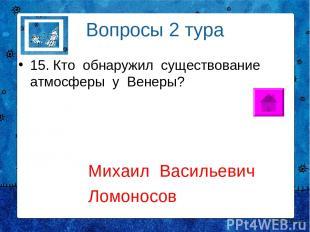 Вопросы 2 тура 15. Кто обнаружил существование атмосферы у Венеры? Михаил Василь