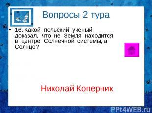Вопросы 2 тура 16. Какой польский ученый доказал, что не Земля находится в центр