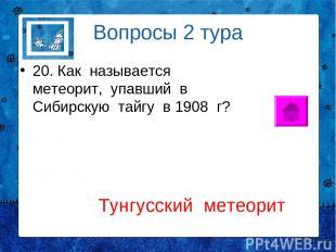 Вопросы 2 тура 20. Как называется метеорит, упавший в Сибирскую тайгу в 1908 г?