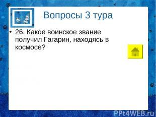 Вопросы 3 тура 26. Какое воинское звание получил Гагарин, находясь в космосе?