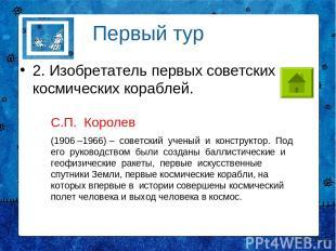 2. Изобретатель первых советских космических кораблей. Первый тур С.П. Королев (