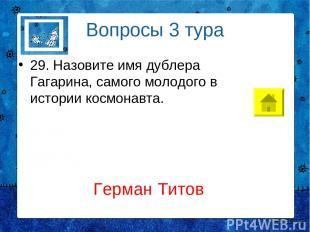 Вопросы 3 тура 29. Назовите имя дублера Гагарина, самого молодого в истории косм