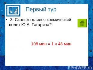3. Сколько длился космический полет Ю.А. Гагарина? Первый тур 108 мин = 1 ч 48 м