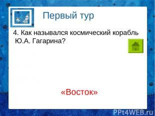 4. Как назывался космический корабль Ю.А. Гагарина? Первый тур «Восток»