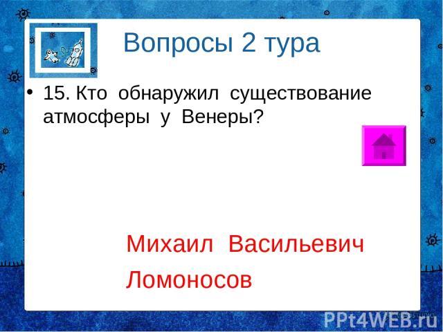 Вопросы 2 тура 15. Кто обнаружил существование атмосферы у Венеры? Михаил Васильевич Ломоносов