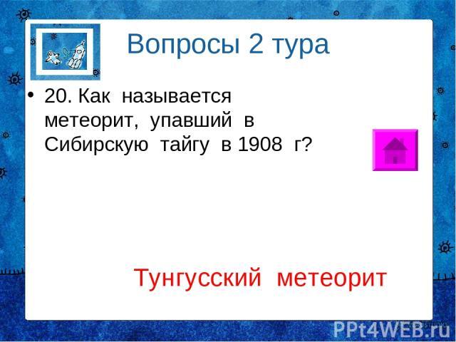 Вопросы 2 тура 20. Как называется метеорит, упавший в Сибирскую тайгу в 1908 г? Тунгусский метеорит
