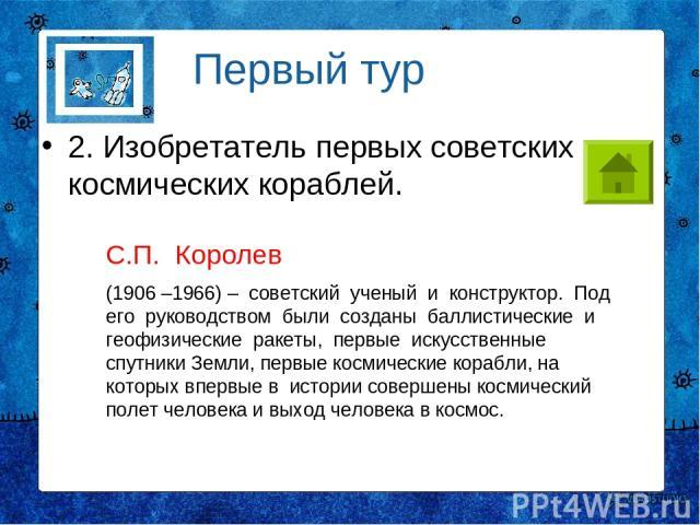 2. Изобретатель первых советских космических кораблей. Первый тур С.П. Королев (1906 –1966) – советский ученый и конструктор. Под его руководством были созданы баллистические и геофизические ракеты, первые искусственные спутники Земли, первые космич…
