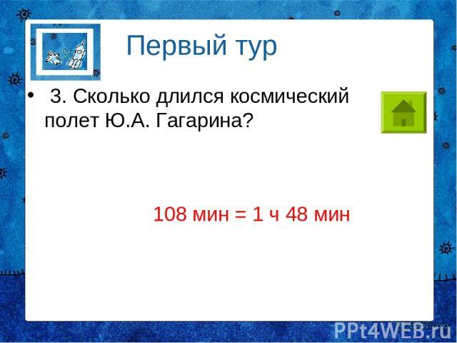 3. Сколько длился космический полет Ю.А. Гагарина? Первый тур 108 мин = 1 ч 48 мин