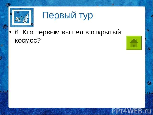 6. Кто первым вышел в открытый космос? Первый тур