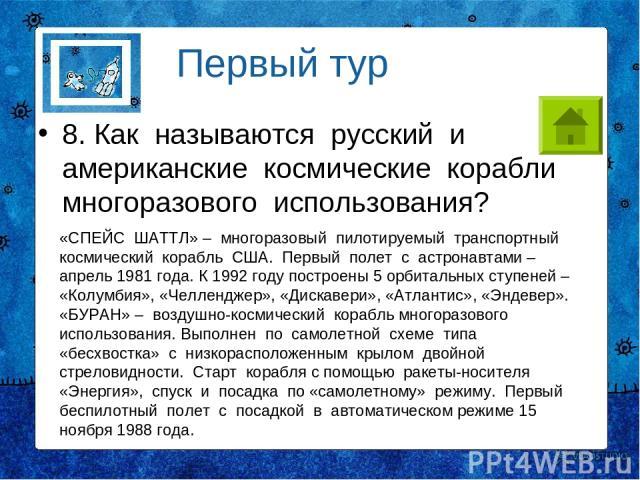 8. Как называются русский и американские космические корабли многоразового использования? Первый тур «СПЕЙС ШАТТЛ» – многоразовый пилотируемый транспортный космический корабль США. Первый полет с астронавтами – апрель 1981 года. К 1992 году построен…