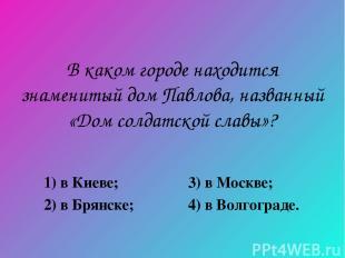 В каком городе находится знаменитый дом Павлова, названный «Дом солдатской славы