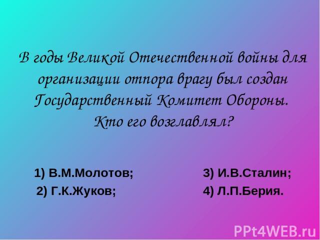 В годы Великой Отечественной войны для организации отпора врагу был создан Государственный Комитет Обороны. Кто его возглавлял? 1) В.М.Молотов; 3) И.В.Сталин; 2) Г.К.Жуков; 4) Л.П.Берия.