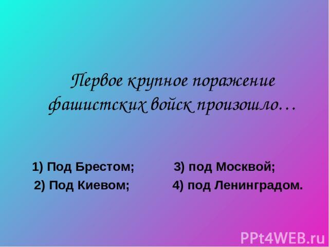Первое крупное поражение фашистских войск произошло… 1) Под Брестом; 3) под Москвой; 2) Под Киевом; 4) под Ленинградом.