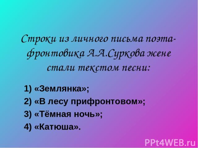 Строки из личного письма поэта-фронтовика А.А.Суркова жене стали текстом песни: 1) «Землянка»; 2) «В лесу прифронтовом»; 3) «Тёмная ночь»; 4) «Катюша».