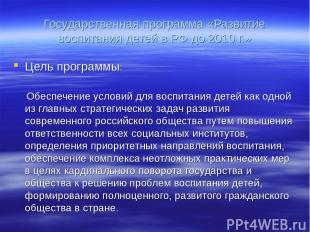 Государственная программа «Развитие воспитания детей в РФ до 2010 г.» Цель прогр