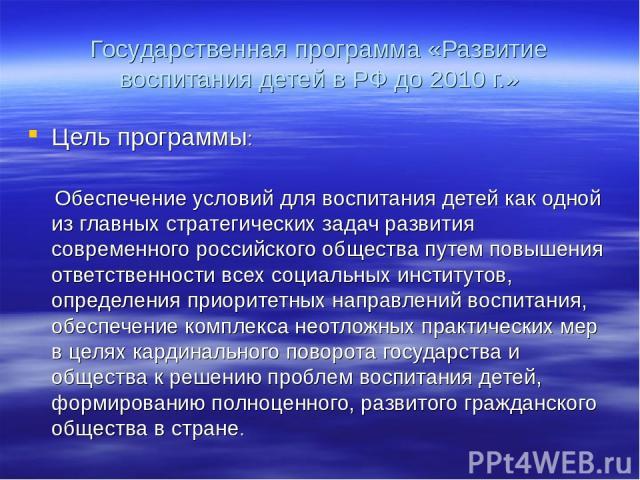 Государственная программа «Развитие воспитания детей в РФ до 2010 г.» Цель программы: Обеспечение условий для воспитания детей как одной из главных стратегических задач развития современного российского общества путем повышения ответственности всех …