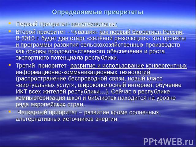 Определяемые приоритеты Первый приоритет- нанотехнологии; Второй приоритет - Чувашия- как первый биорегион России. В 2010 г. будет дан старт «зелёной революции»- это проекты и программы развития сельскохозяйственных производств как основы продовольс…