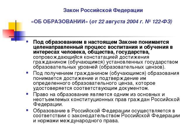 Закон Российской Федерации «ОБ ОБРАЗОВАНИИ» (от 22 августа 2004 г. №122-ФЗ) Под образованием в настоящем Законе понимается целенаправленный процесс воспитания и обучения в интересах человека, общества, государства, сопровождающийся констатацией дос…