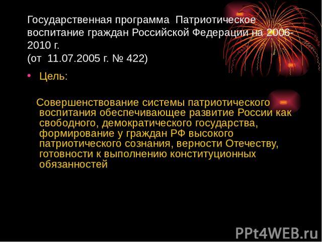 Государственная программа Патриотическое воспитание граждан Российской Федерации на 2006-2010 г. (от 11.07.2005 г. № 422) Цель: Совершенствование системы патриотического воспитания обеспечивающее развитие России как свободного, демократического госу…