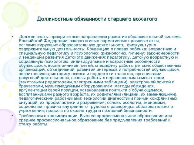 Должностные обязанности старшего вожатого Должен знать: приоритетные направления развития образовательной системы Российской Федерации; законы и иные нормативные правовые акты, регламентирующие образовательную деятельность, физкультурно-оздоровитель…