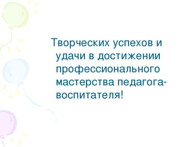 Творческих успехов и удачи в достижении профессионального мастерства педагога-воспитателя!