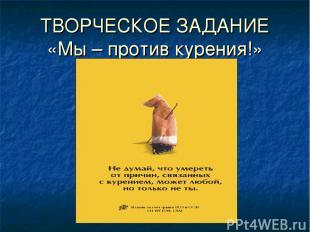 ТВОРЧЕСКОЕ ЗАДАНИЕ «Мы – против курения!»