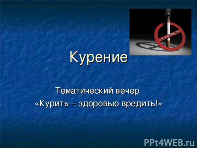 Курение Тематический вечер «Курить – здоровью вредить!»