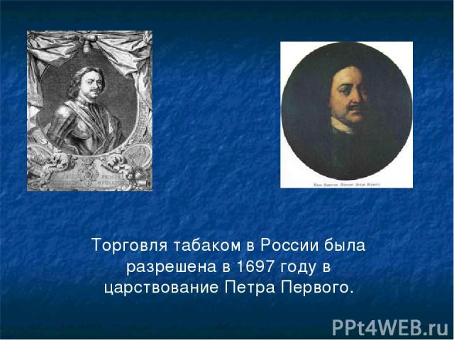Торговля табаком в России была разрешена в 1697 году в царствование Петра Первого.
