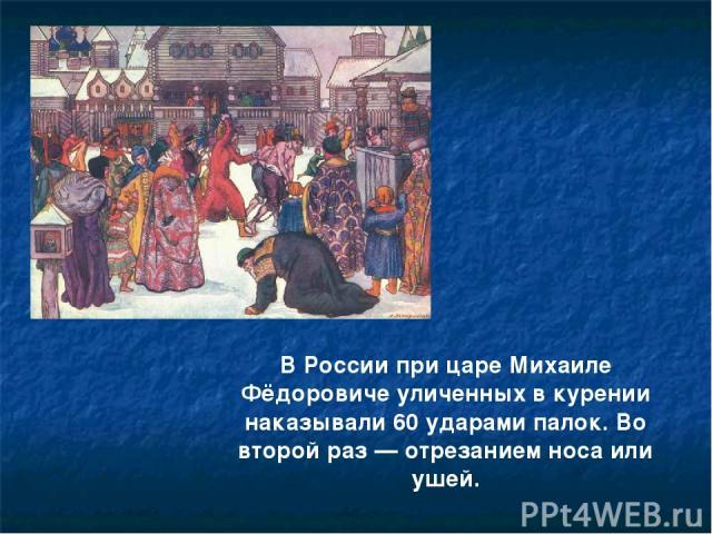 В России при царе Михаиле Фёдоровиче уличенных в курении наказывали 60 ударами палок. Во второй раз — отрезанием носа или ушей.
