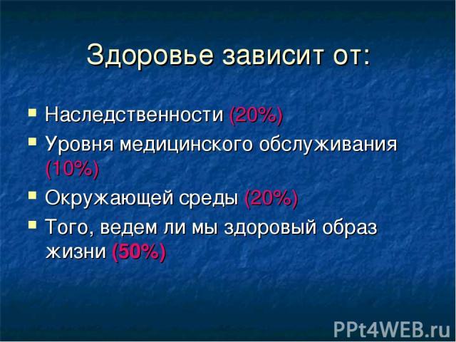 Здоровье зависит от: Наследственности (20%) Уровня медицинского обслуживания (10%) Окружающей среды (20%) Того, ведем ли мы здоровый образ жизни (50%)