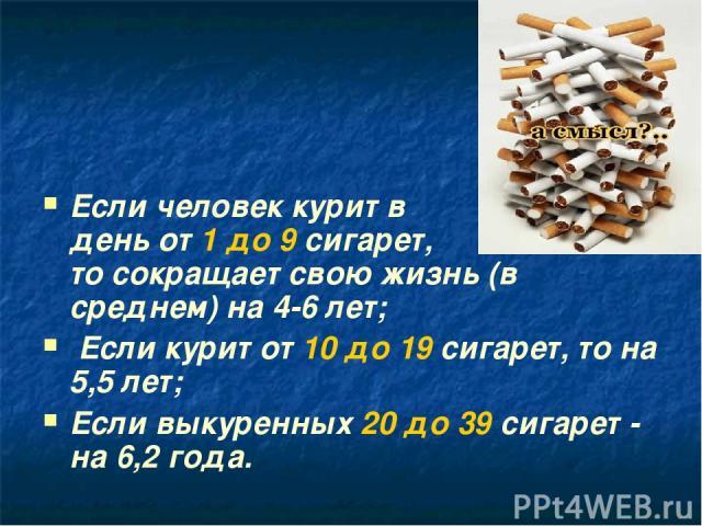 Если человек курит в день от 1 до 9 сигарет, то сокращает свою жизнь (в среднем) на 4-6 лет; Если курит от 10 до 19 сигарет, то на 5,5 лет; Если выкуренных 20 до 39 сигарет - на 6,2 года.