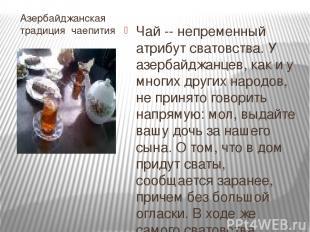 Азербайджанская традиция чаепития Чай -- непременный атрибут сватовства. У азерб