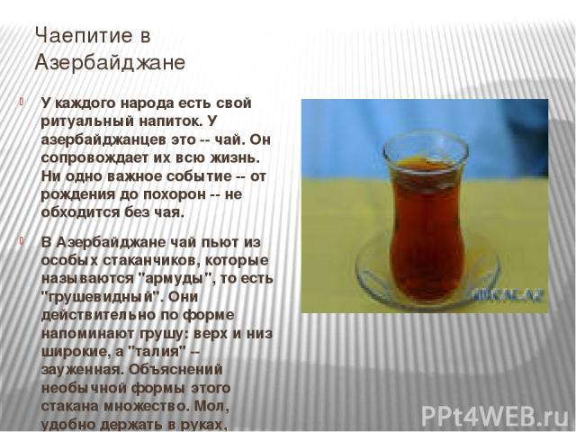 Чаепитие в Азербайджане У каждого народа есть свой ритуальный напиток. У азербайджанцев это -- чай. Он сопровождает их всю жизнь. Ни одно важное событие -- от рождения до похорон -- не обходится без чая. В Азербайджане чай пьют из особых стаканчиков…
